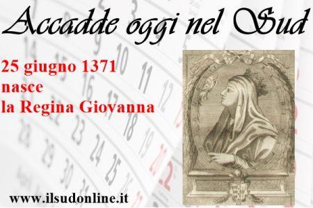 Accadde oggi nel Sud, 25 giugno 1371: nasce la Regina Giovanna